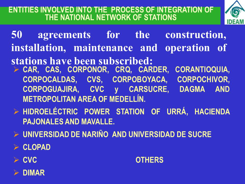 ENTITIES INVOLVED INTO THE PROCESS OF INTEGRATION OF THE NATIONAL NETWORK OF STATIONS 50 agreements for the construction, installation, maintenance and operation of stations have been subscribed: CAR, CAS, CORPONOR, CRQ, CARDER, CORANTIOQUIA, CORPOCALDAS, CVS, CORPOBOYACA, CORPOCHIVOR, CORPOGUAJIRA, CVC y CARSUCRE, DAGMA AND METROPOLITAN AREA OF MEDELLÍN.