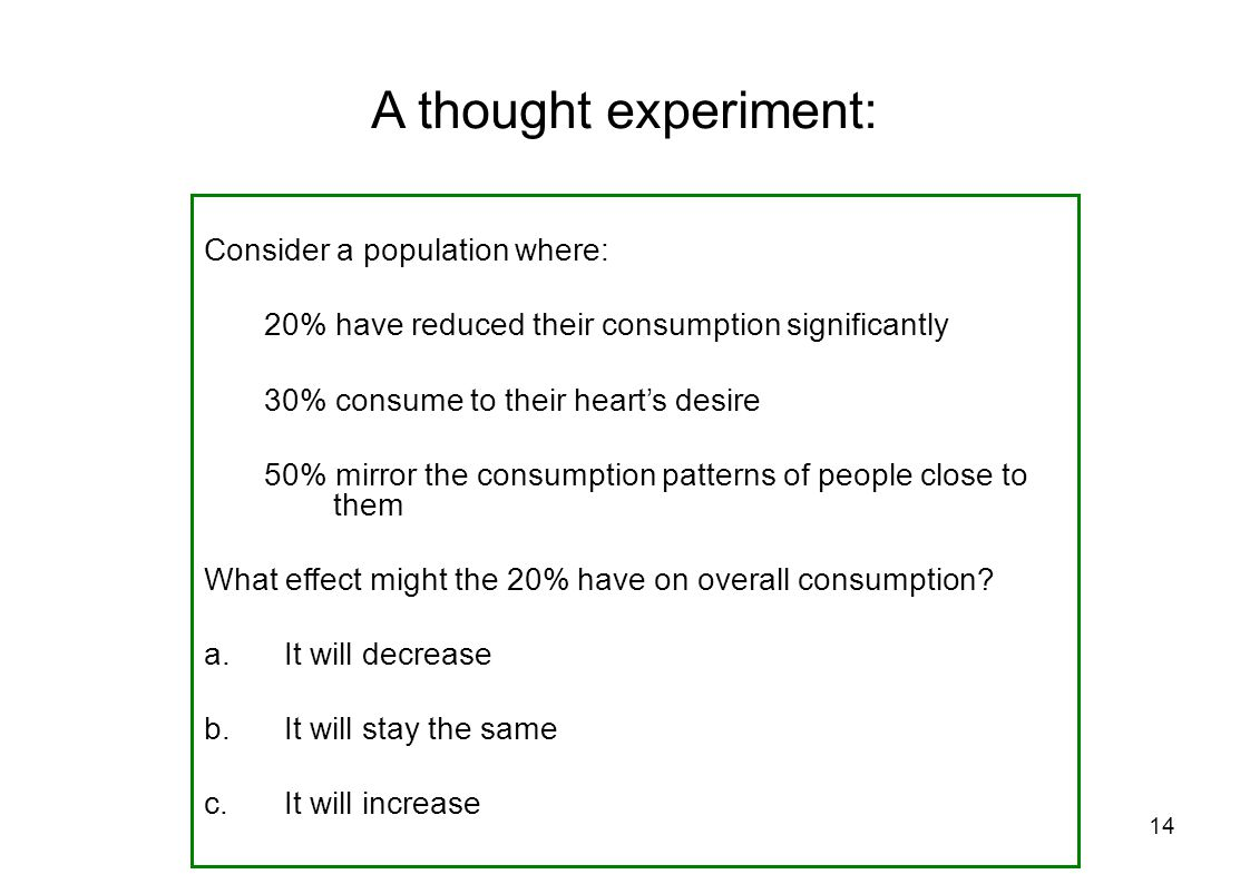 14 Consider a population where: 20% have reduced their consumption significantly 30% consume to their hearts desire 50% mirror the consumption patterns of people close to them What effect might the 20% have on overall consumption.