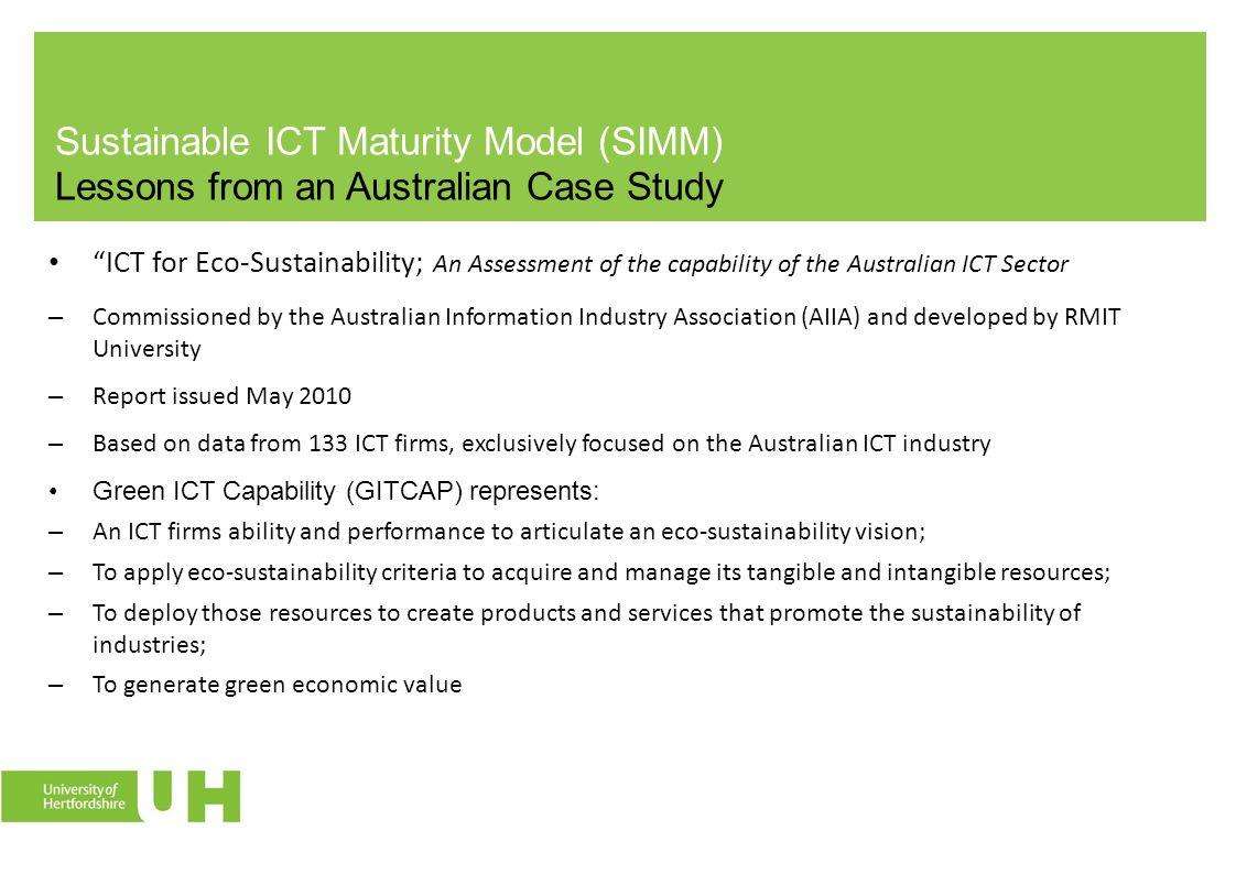 Sustainable ICT Maturity Model (SIMM) Lessons from an Australian Case Study ICT for Eco-Sustainability; An Assessment of the capability of the Australian ICT Sector – Commissioned by the Australian Information Industry Association (AIIA) and developed by RMIT University – Report issued May 2010 – Based on data from 133 ICT firms, exclusively focused on the Australian ICT industry Green ICT Capability (GITCAP) represents: – An ICT firms ability and performance to articulate an eco-sustainability vision; – To apply eco-sustainability criteria to acquire and manage its tangible and intangible resources; – To deploy those resources to create products and services that promote the sustainability of industries; – To generate green economic value