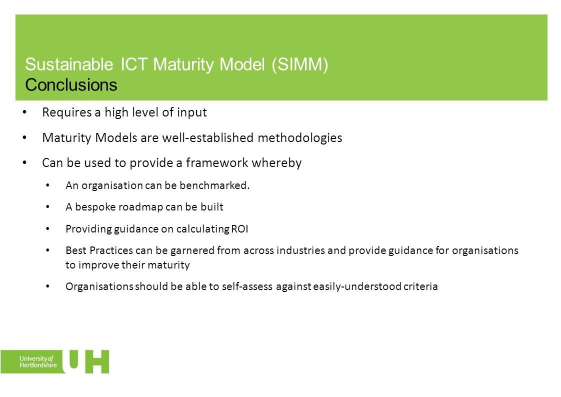Sustainable ICT Maturity Model (SIMM) Conclusions Requires a high level of input Maturity Models are well-established methodologies Can be used to provide a framework whereby An organisation can be benchmarked.