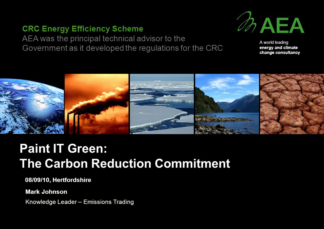 A world leading energy and climate change consultancy CRC Energy Efficiency Scheme AEA was the principal technical advisor to the Government as it developed the regulations for the CRC Paint IT Green: The Carbon Reduction Commitment Mark Johnson Knowledge Leader – Emissions Trading 08/09/10, Hertfordshire