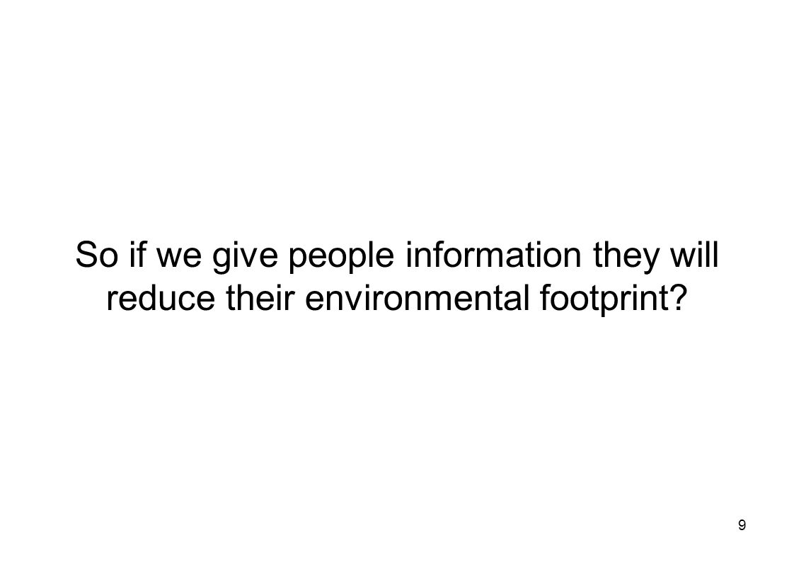 9 So if we give people information they will reduce their environmental footprint