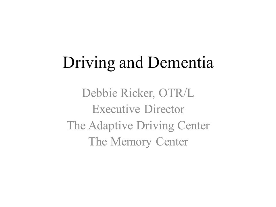 Driving and Dementia Debbie Ricker, OTR/L Executive Director The Adaptive Driving Center The Memory Center
