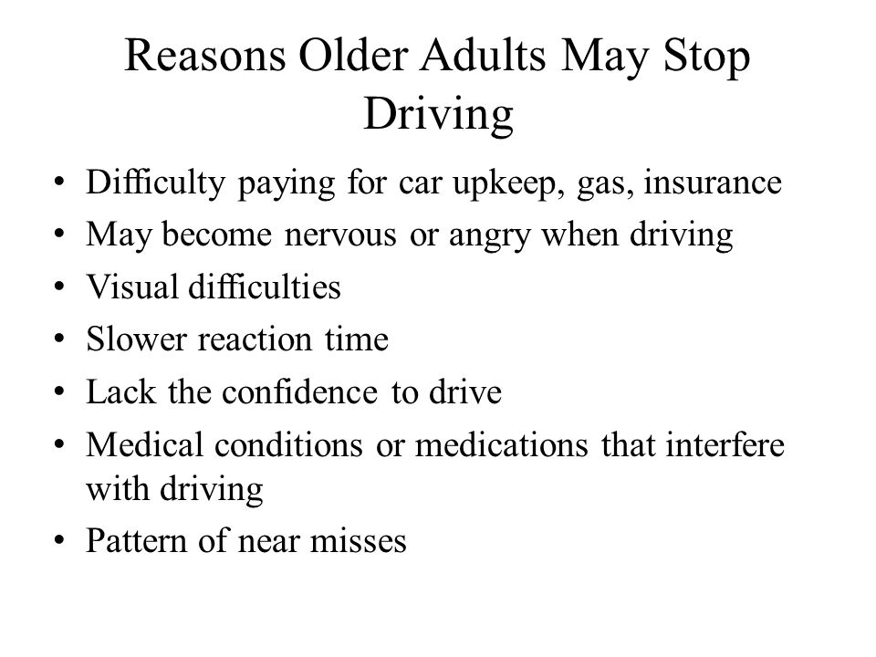 Reasons Older Adults May Stop Driving Difficulty paying for car upkeep, gas, insurance May become nervous or angry when driving Visual difficulties Slower reaction time Lack the confidence to drive Medical conditions or medications that interfere with driving Pattern of near misses