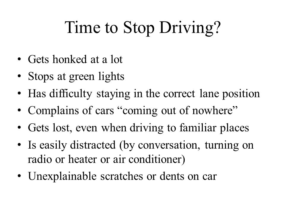 Time to Stop Driving? Gets honked at a lot Stops at green lights Has difficulty staying in the correct lane position Complains of cars coming out of n
