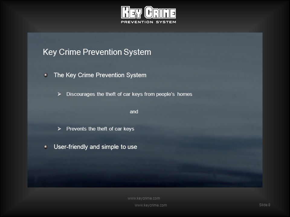Slide 8 www.keycrime.com Slide 8 www.keycrime.com Key Crime Prevention System The Key Crime Prevention System Discourages the theft of car keys from peoples homes and Prevents the theft of car keys User-friendly and simple to use