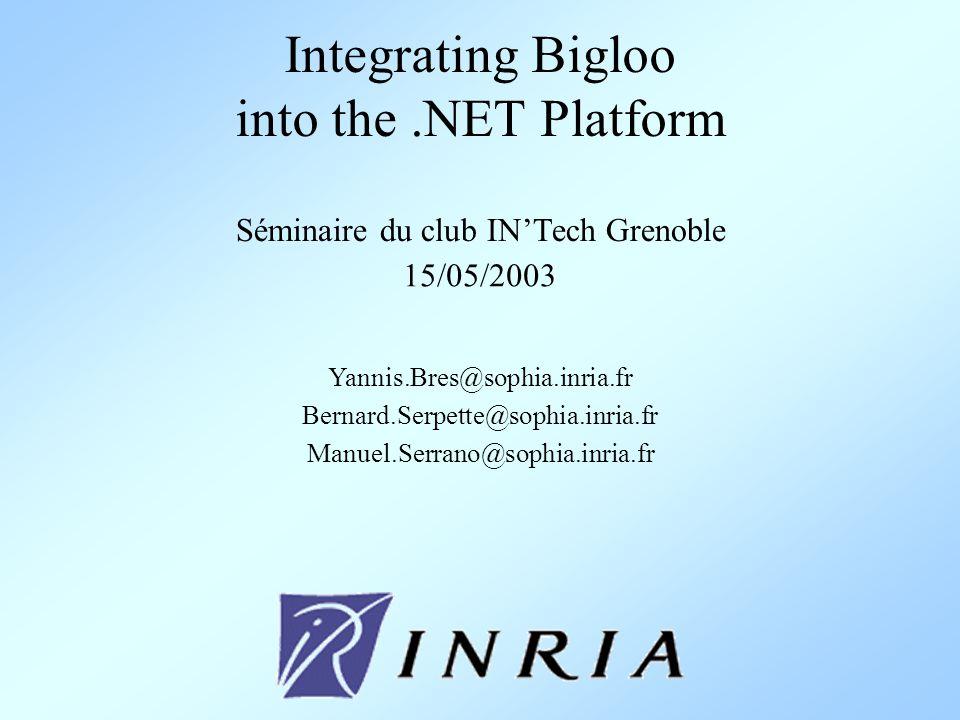 Integrating Bigloo into the.NET Platform Séminaire du club INTech Grenoble 15/05/2003 Yannis.Bres@sophia.inria.fr Bernard.Serpette@sophia.inria.fr Manuel.Serrano@sophia.inria.fr