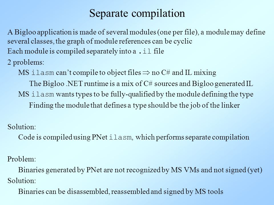 Separate compilation A Bigloo application is made of several modules (one per file), a module may define several classes, the graph of module references can be cyclic 2 problems: MS ilasm wants types to be fully-qualified by the module defining the type MS ilasm cant compile to object files no C# and IL mixing Solution: Code is compiled using PNet ilasm, which performs separate compilation Problem: Binaries generated by PNet are not recognized by MS VMs and not signed (yet) Solution: Binaries can be disassembled, reassembled and signed by MS tools Finding the module that defines a type should be the job of the linker The Bigloo.NET runtime is a mix of C# sources and Bigloo generated IL Each module is compiled separately into a.il file