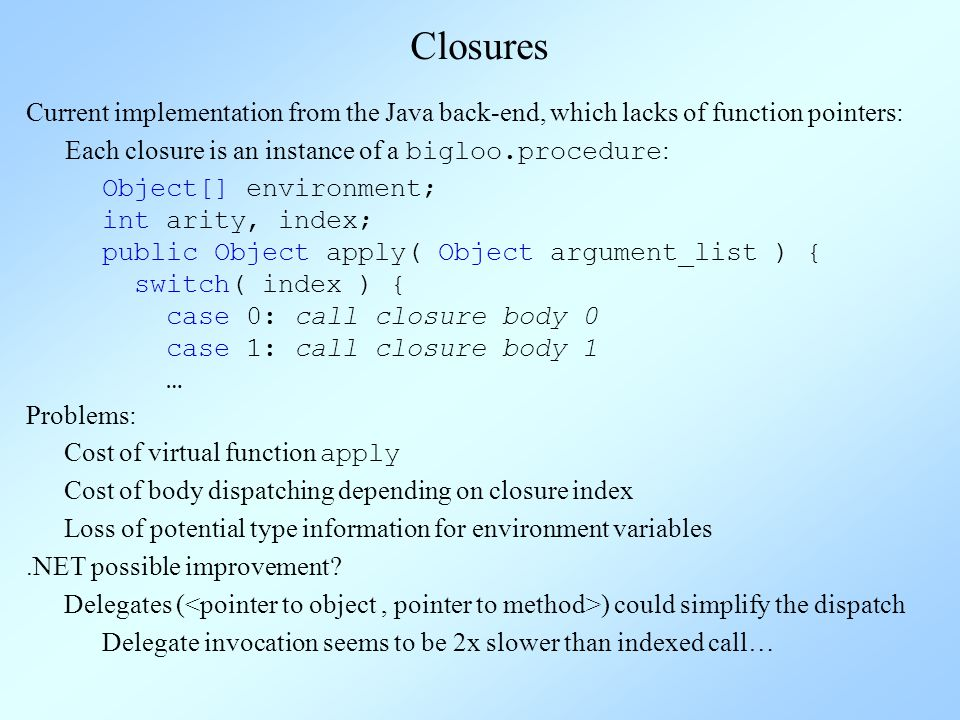 Closures Current implementation from the Java back-end, which lacks of function pointers: Each closure is an instance of a bigloo.procedure : Object[] environment; int arity, index; public Object apply( Object argument_list ) { switch( index ) { case 0: call closure body 0 case 1: call closure body 1 … Problems: Cost of virtual function apply Loss of potential type information for environment variables Cost of body dispatching depending on closure index Delegates ( ) could simplify the dispatch.NET possible improvement.