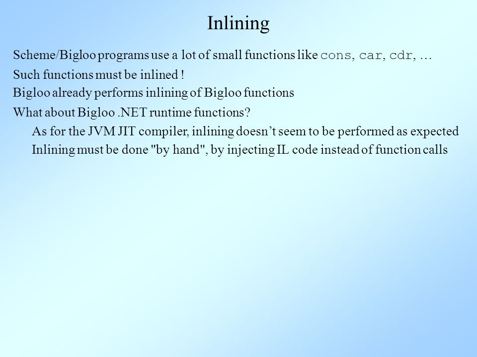 Inlining Scheme/Bigloo programs use a lot of small functions like cons, car, cdr, … Such functions must be inlined .