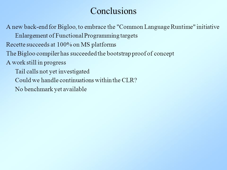 Conclusions A new back-end for Bigloo, to embrace the Common Language Runtime initiative Enlargement of Functional Programming targets A work still in progress Tail calls not yet investigated Recette succeeds at 100% on MS platforms The Bigloo compiler has succeeded the bootstrap proof of concept Could we handle continuations within the CLR.
