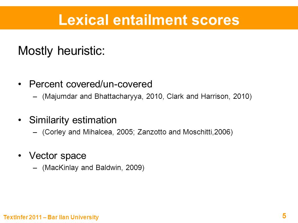 TextInfer 2011 – Bar Ilan University 5 Mostly heuristic: Percent covered/un-covered –(Majumdar and Bhattacharyya, 2010, Clark and Harrison, 2010) Similarity estimation –(Corley and Mihalcea, 2005; Zanzotto and Moschitti,2006) Vector space –(MacKinlay and Baldwin, 2009) Lexical entailment scores