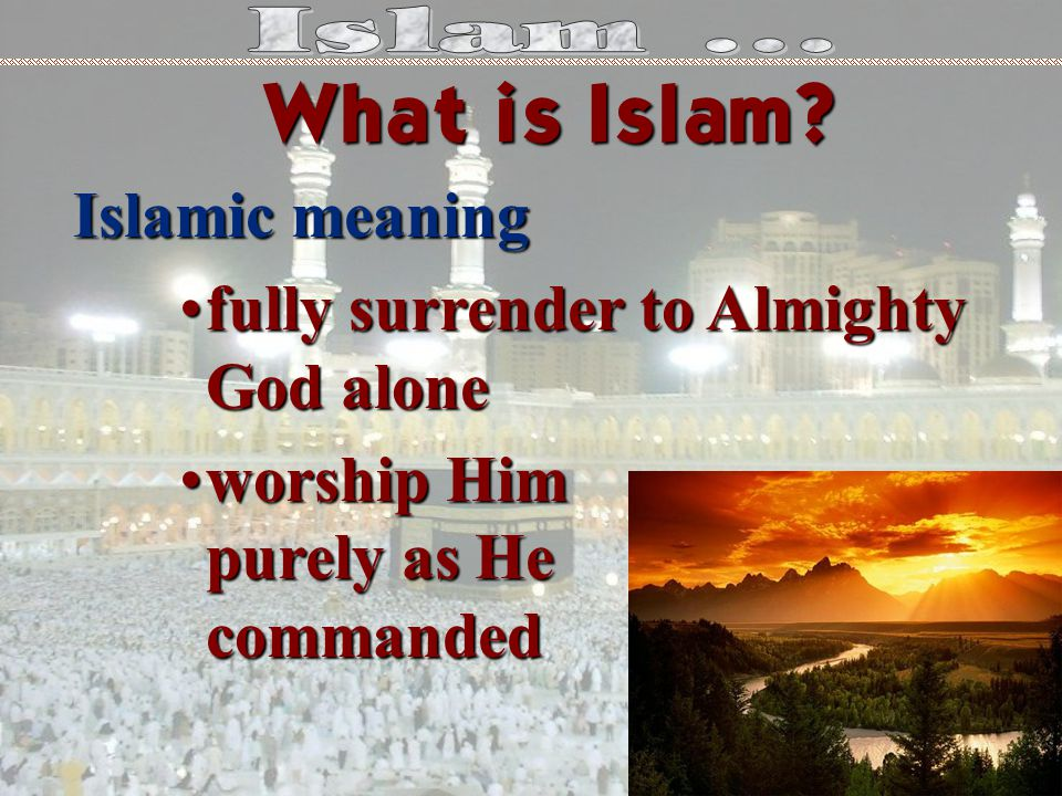 Islamic meaning fully surrender to Almighty God alonefully surrender to Almighty God alone worship Him purely as He commandedworship Him purely as He commanded What is Islam