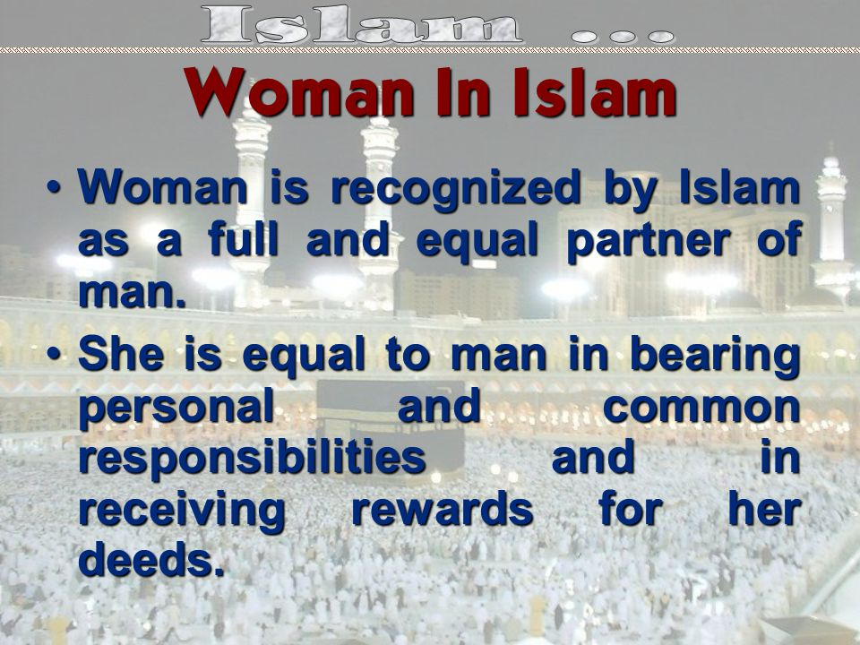 Woman is recognized by Islam as a full and equal partner of man.