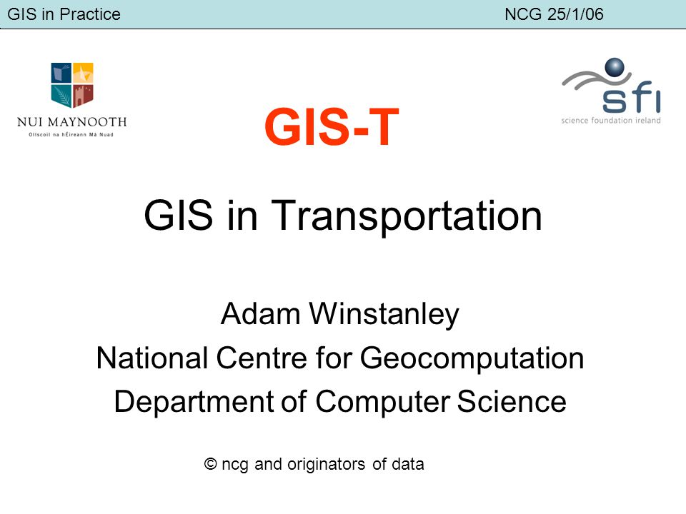 GIS in Transport Adam Winstanley GIS in Transportation Adam Winstanley National Centre for Geocomputation Department of Computer Science GIS-T GIS in Practice NCG 25/1/06 © ncg and originators of data