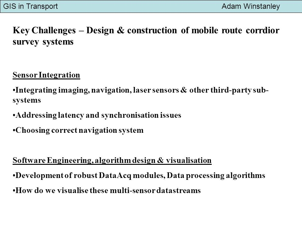 GIS in Transport Adam Winstanley Key Challenges – Design & construction of mobile route corrdior survey systems Sensor Integration Integrating imaging, navigation, laser sensors & other third-party sub- systems Addressing latency and synchronisation issues Choosing correct navigation system Software Engineering, algorithm design & visualisation Development of robust DataAcq modules, Data processing algorithms How do we visualise these multi-sensor datastreams
