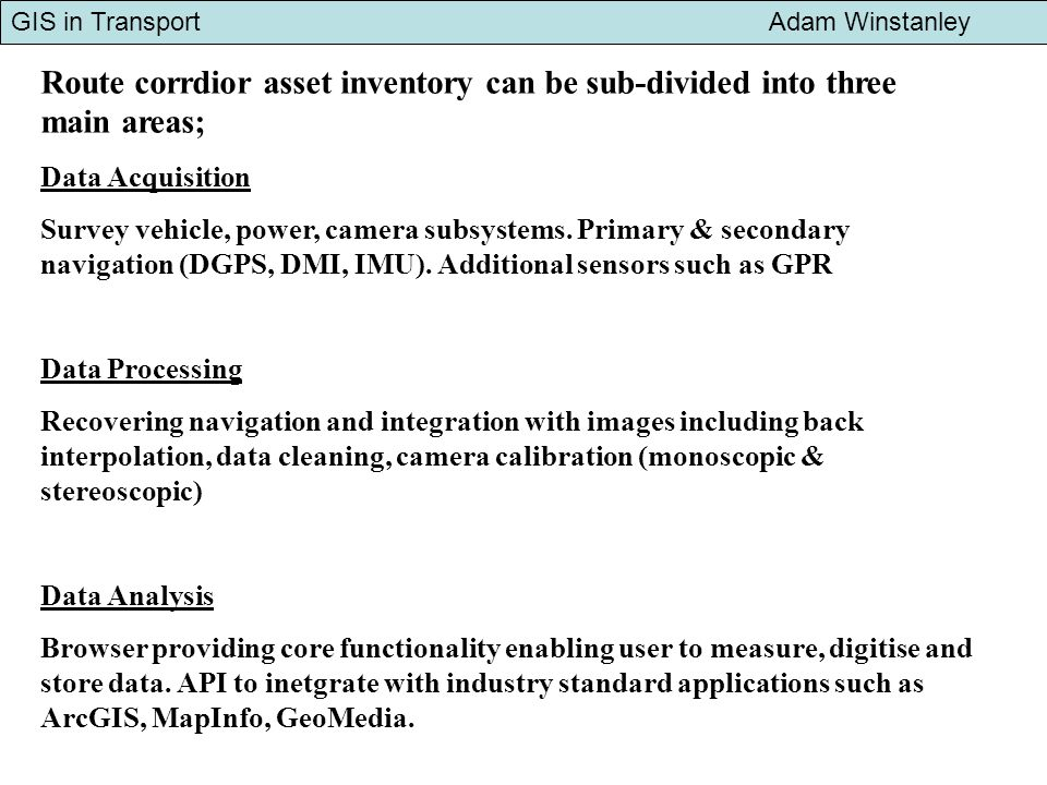 GIS in Transport Adam Winstanley Route corrdior asset inventory can be sub-divided into three main areas; Data Acquisition Survey vehicle, power, camera subsystems.
