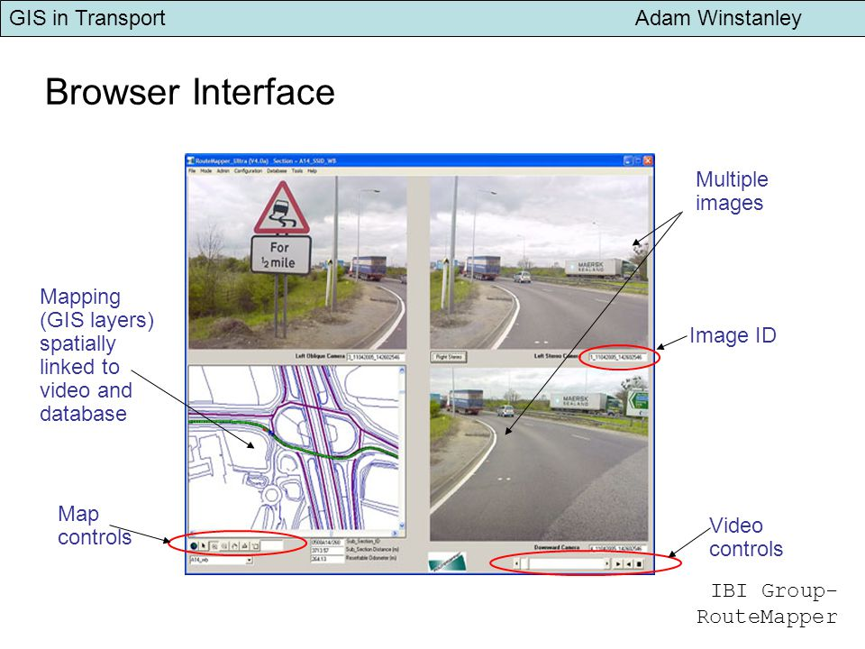 GIS in Transport Adam Winstanley Browser Interface Multiple images Video controls Map controls Image ID Mapping (GIS layers) spatially linked to video and database IBI Group- RouteMapper