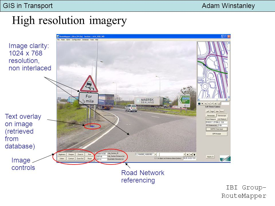 GIS in Transport Adam Winstanley High resolution imagery Image controls Image clarity: 1024 x 768 resolution, non interlaced Road Network referencing Text overlay on image (retrieved from database) IBI Group- RouteMapper