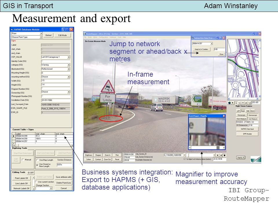 GIS in Transport Adam Winstanley Measurement and export In-frame measurement Magnifier to improve measurement accuracy Jump to network segment or ahead/back x metres Business systems integration: Export to HAPMS (+ GIS, database applications) IBI Group- RouteMapper