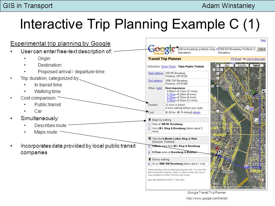 GIS in Transport Adam Winstanley Interactive Trip Planning Example C (1) Google Transit Trip Planner   Experimental trip planning by Google User can enter free-text description of: Origin Destination Proposed arrival / departure time Trip duration, categorized by: In transit time Walking time Cost comparison: Public transit Car Simultaneously: Describes route Maps route Incorporates data provided by local public transit companies