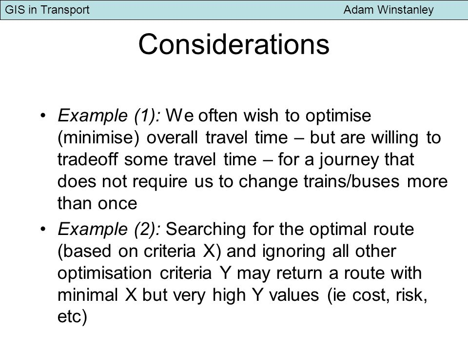 GIS in Transport Adam Winstanley Considerations Example (1): We often wish to optimise (minimise) overall travel time – but are willing to tradeoff some travel time – for a journey that does not require us to change trains/buses more than once Example (2): Searching for the optimal route (based on criteria X) and ignoring all other optimisation criteria Y may return a route with minimal X but very high Y values (ie cost, risk, etc)