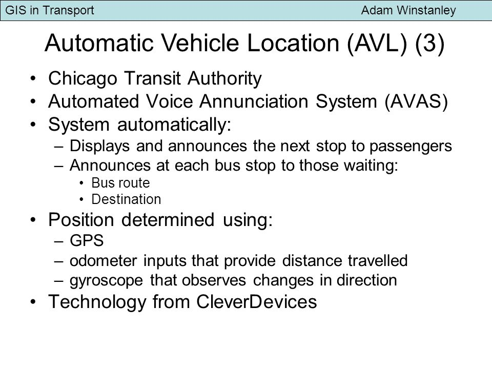 GIS in Transport Adam Winstanley Chicago Transit Authority Automated Voice Annunciation System (AVAS) System automatically: –Displays and announces the next stop to passengers –Announces at each bus stop to those waiting: Bus route Destination Position determined using: –GPS –odometer inputs that provide distance travelled –gyroscope that observes changes in direction Technology from CleverDevices Automatic Vehicle Location (AVL) (3)