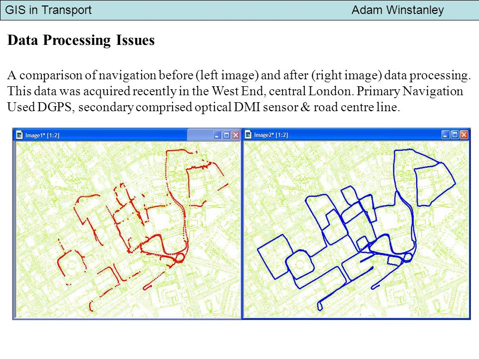 GIS in Transport Adam Winstanley Data Processing Issues A comparison of navigation before (left image) and after (right image) data processing.