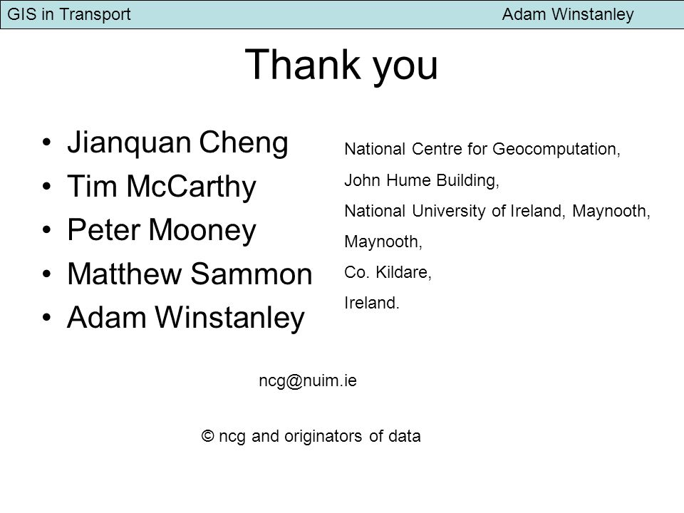 GIS in Transport Adam Winstanley Thank you Jianquan Cheng Tim McCarthy Peter Mooney Matthew Sammon Adam Winstanley National Centre for Geocomputation, John Hume Building, National University of Ireland, Maynooth, Maynooth, Co.