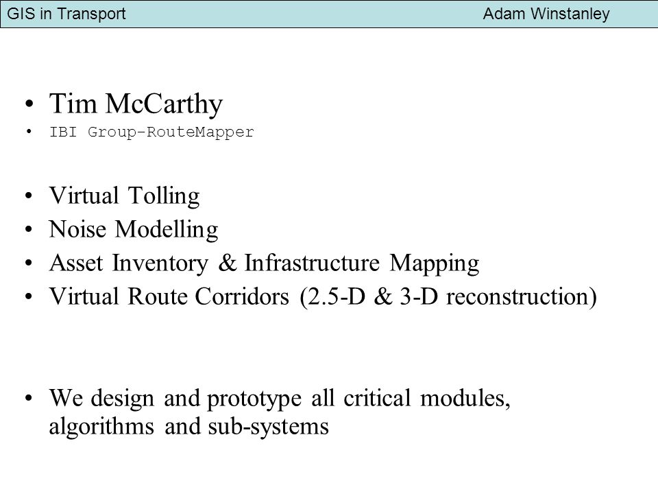 GIS in Transport Adam Winstanley Examples of NCGs partnership with transportation industry Image Mapping Systems for Asset Inventory Ongoing partnership with UK/Canadian companies developing a range of route corridor mapping systems for transportation projects Noise Modelling Due to initiate new ten-month R&D project with a commercial company and governement agency.