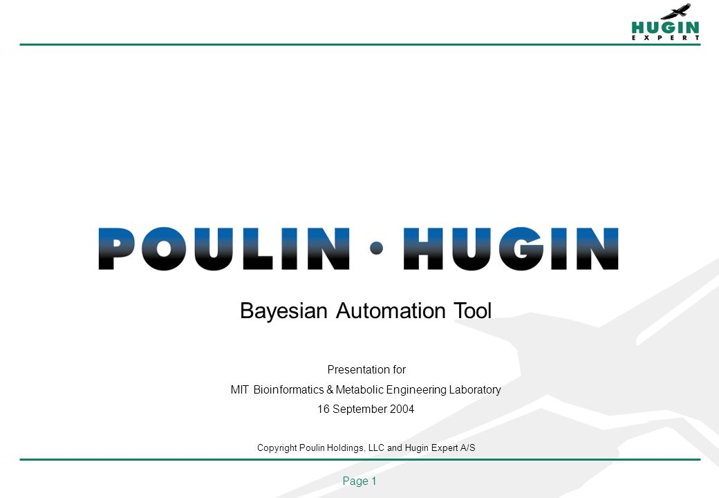 Page 1 Bayesian Automation Tool Presentation for MIT Bioinformatics & Metabolic Engineering Laboratory 16 September 2004 Copyright Poulin Holdings, LLC and Hugin Expert A/S