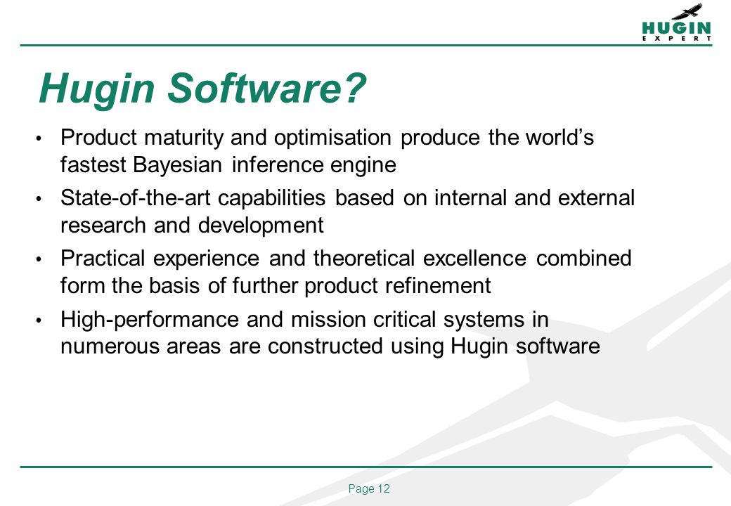 Page 12 Hugin Software? Product maturity and optimisation produce the worlds fastest Bayesian inference engine State-of-the-art capabilities based on