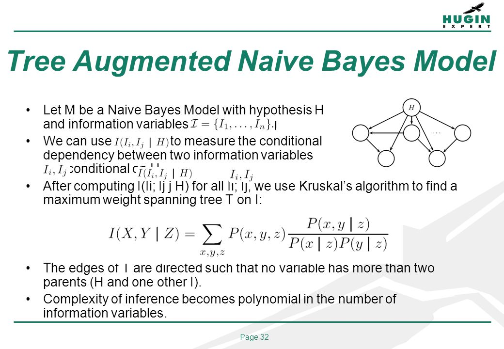 Page 32 Tree Augmented Naive Bayes Model Let M be a Naive Bayes Model with hypothesis H and information variables I = fI1; : : : ; Ing We can use I(Ii