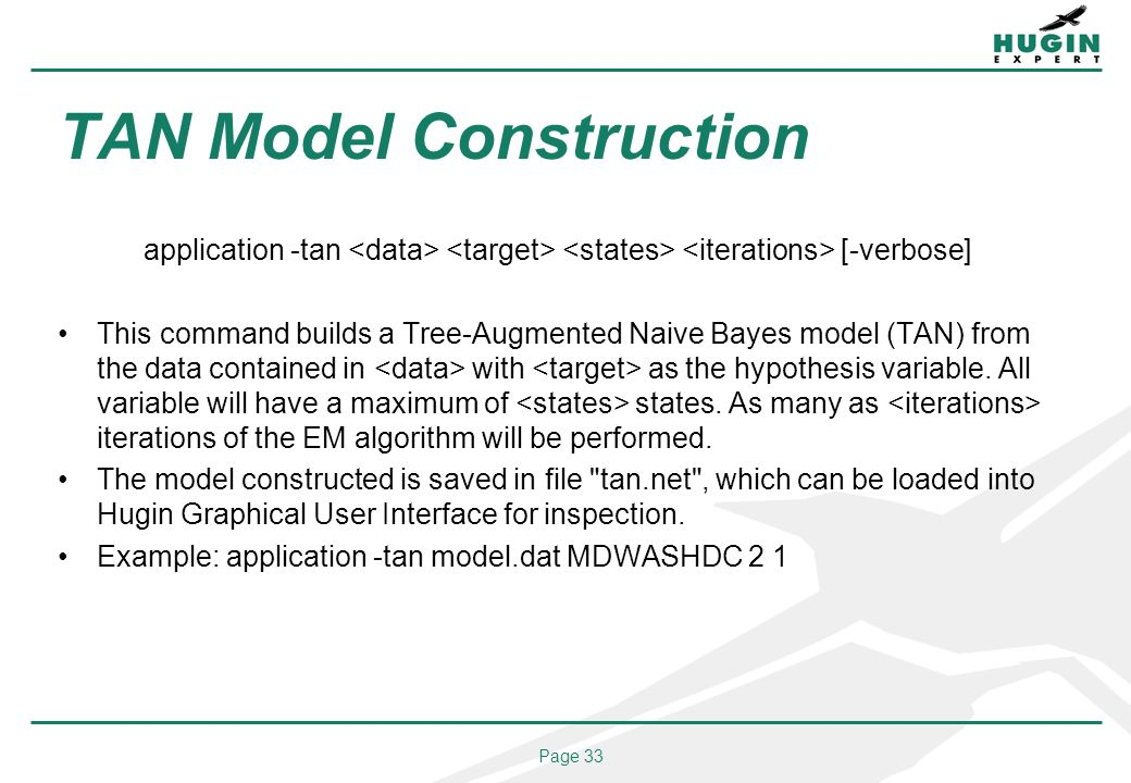 Page 33 TAN Model Construction application -tan [-verbose] This command builds a Tree-Augmented Naive Bayes model (TAN) from the data contained in wit