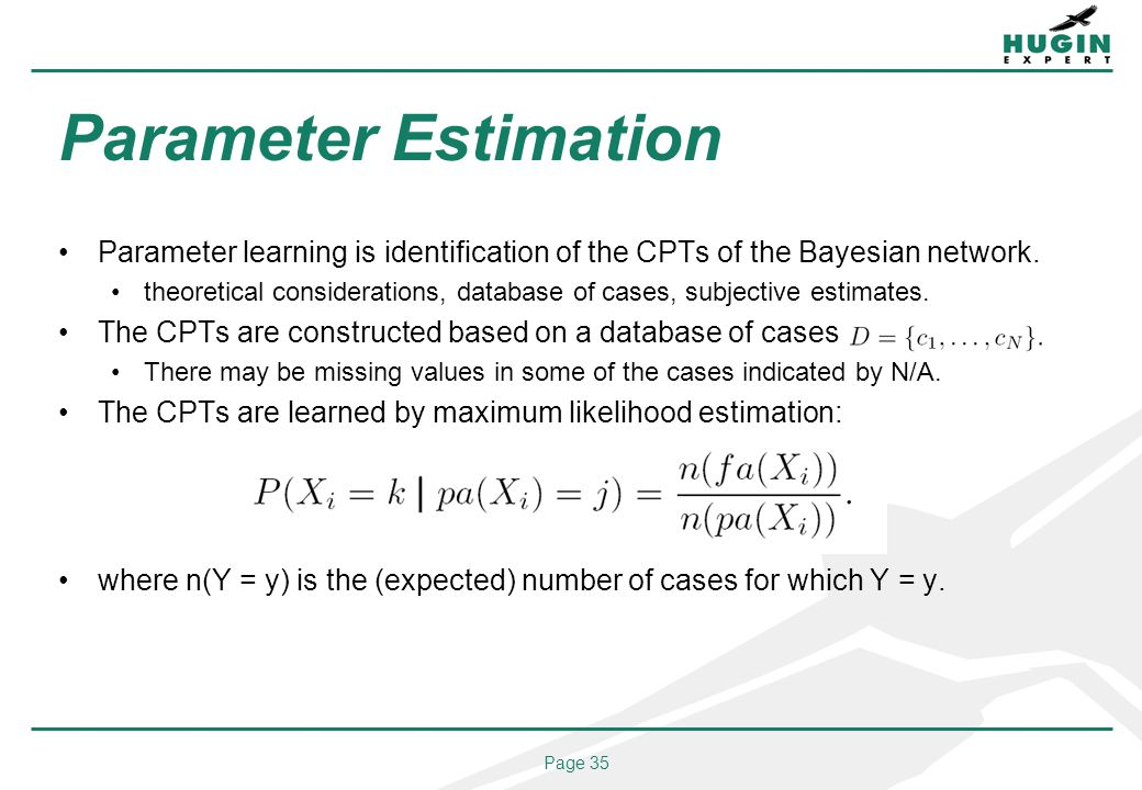 Page 35 Parameter Estimation Parameter learning is identification of the CPTs of the Bayesian network. theoretical considerations, database of cases,