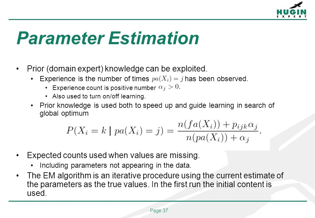 Page 37 Parameter Estimation Prior (domain expert) knowledge can be exploited. Experience is the number of times pa(Xi) = j has been observed. Experie