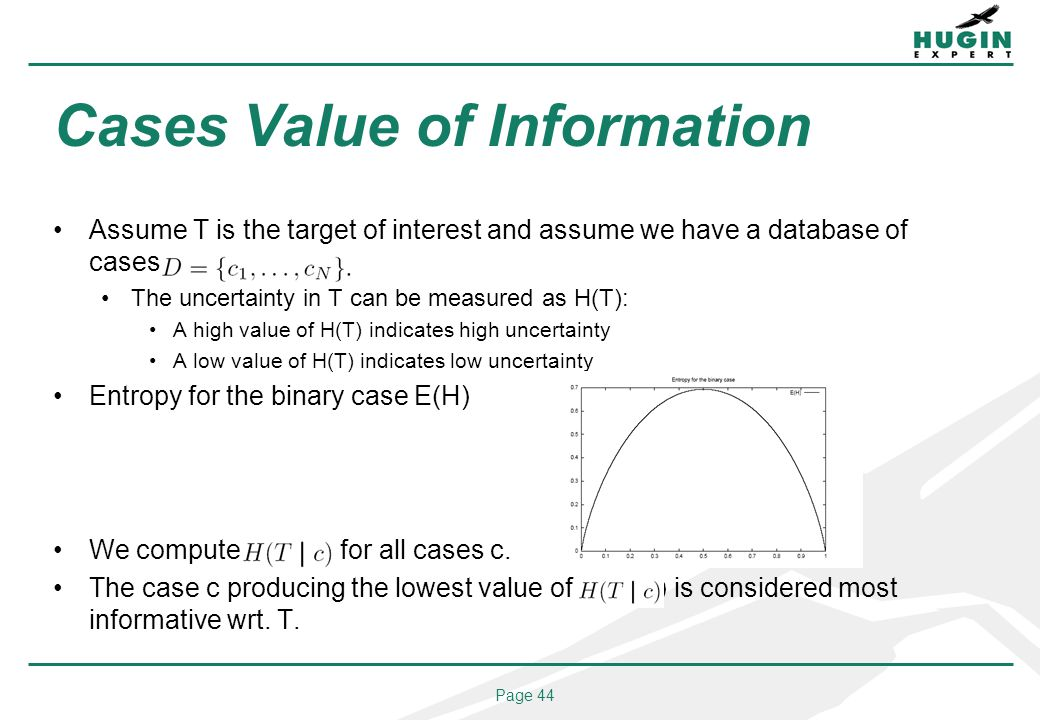Page 44 Cases Value of Information Assume T is the target of interest and assume we have a database of cases D = fc1; : : : The uncertainty in T can be measured as H(T): A high value of H(T) indicates high uncertainty A low value of H(T) indicates low uncertainty Entropy for the binary case E(H) We compute H(T j c) for all cases c.