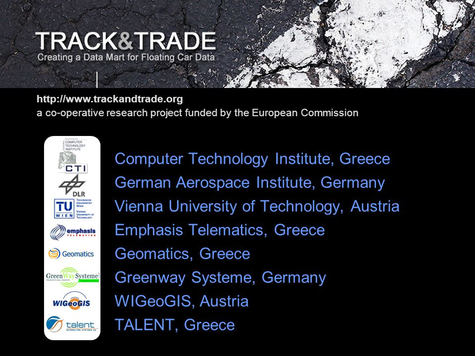 TRACK&TRADE Web presentation Project Overview Slide 12 of 12 Contact Dieter Pfoser RA Computer Technology Institute Davaki 10 GR-11526 Ampelokipoi, Athens Greece Phone: +30-210.6930.700 Fax: +30-210.6930.750 email: pfoser.cti.gr Web: www.trackandtrade.org