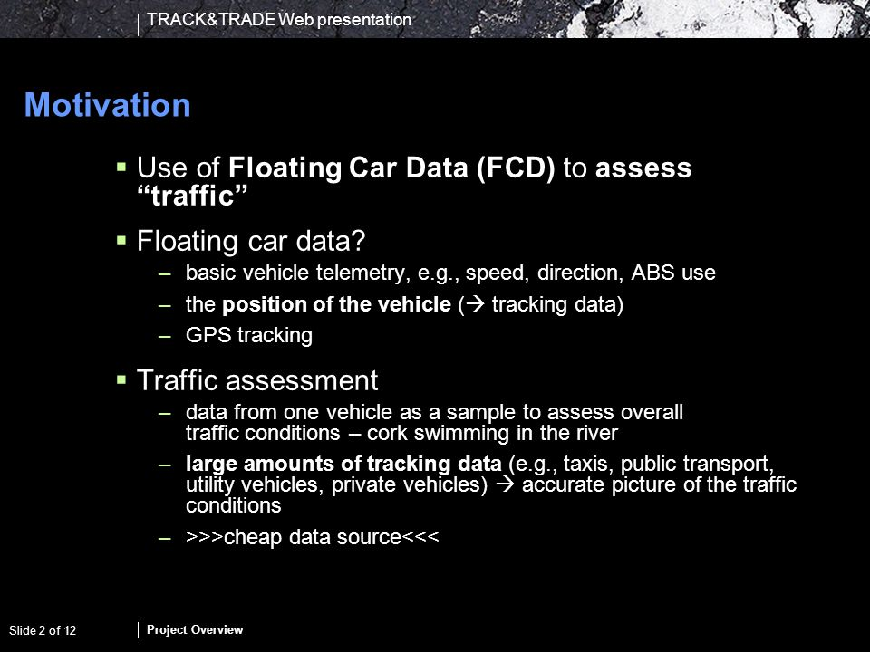 TRACK&TRADE Web presentation Project Overview Slide 2 of 12 Motivation Use of Floating Car Data (FCD) to assess traffic Floating car data? –basic vehi