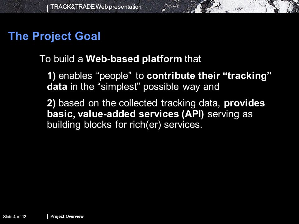 TRACK&TRADE Web presentation Project Overview Slide 4 of 12 The Project Goal To build a Web-based platform that 1) enables people to contribute their