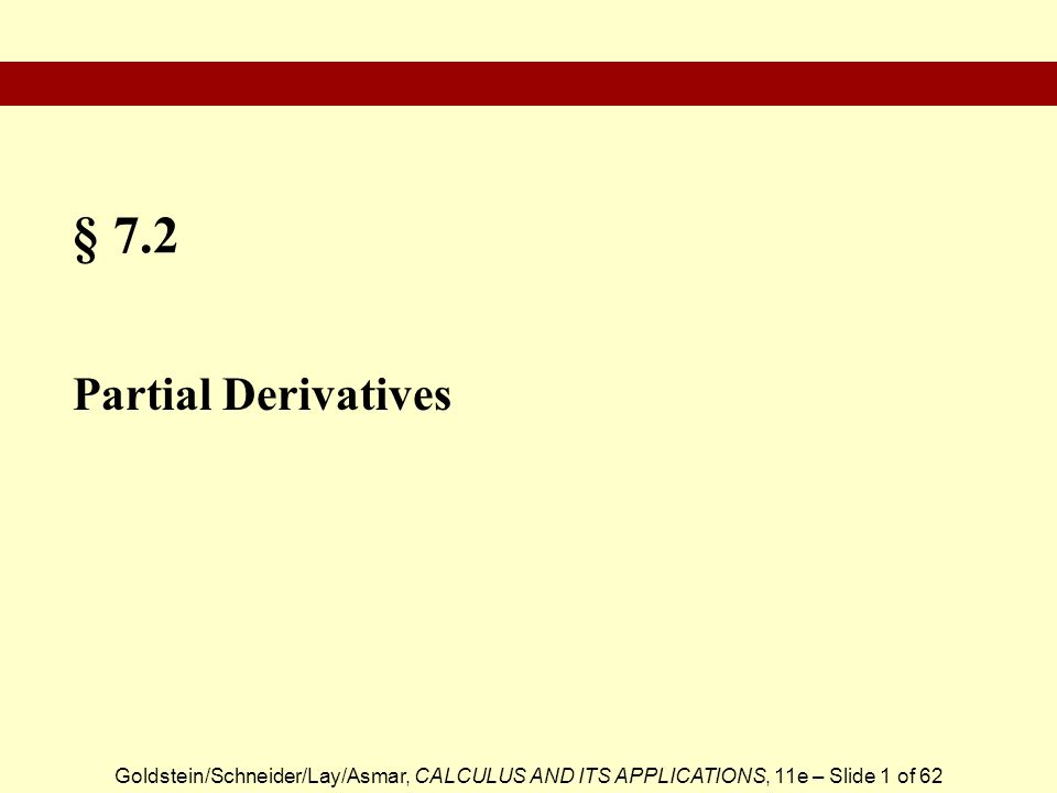 Goldstein/Schneider/Lay/Asmar, CALCULUS AND ITS APPLICATIONS, 11e – Slide 2 of 62 Partial Derivatives Computing Partial Derivatives Evaluating Partial Derivatives at a Point Local Approximation of f (x, y) Demand Equations Second Partial Derivative Section Outline