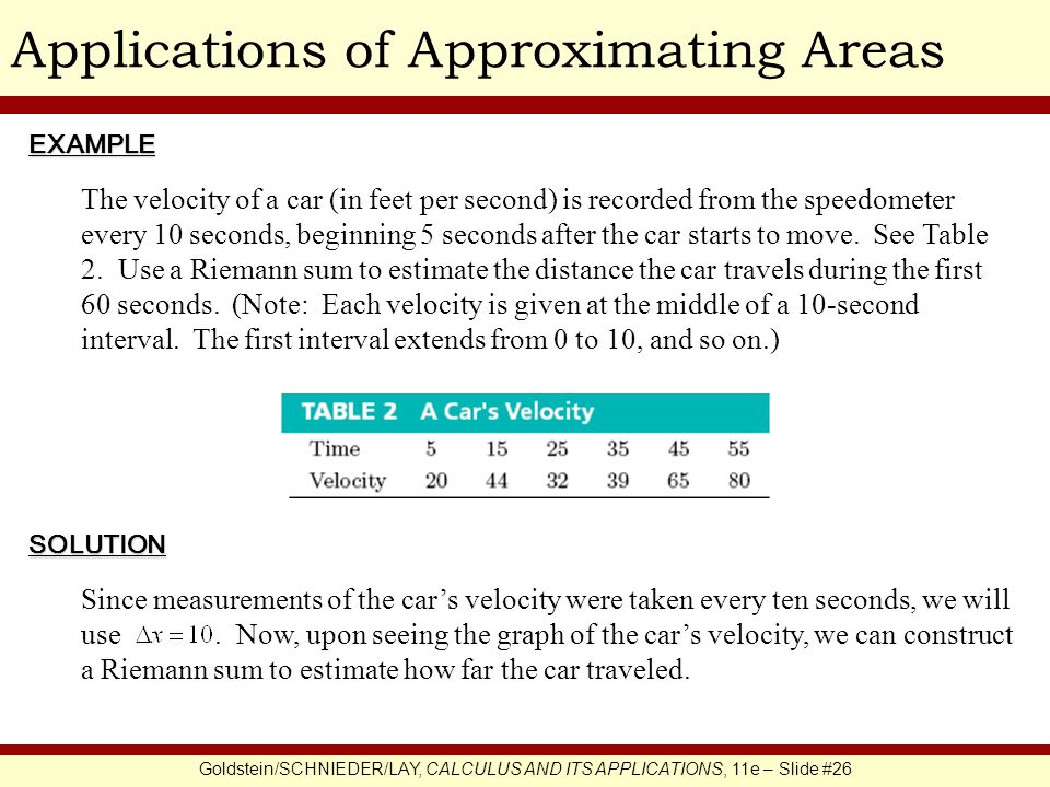 Goldstein/SCHNIEDER/LAY, CALCULUS AND ITS APPLICATIONS, 11e – Slide #26 Applications of Approximating AreasEXAMPLE SOLUTION The velocity of a car (in feet per second) is recorded from the speedometer every 10 seconds, beginning 5 seconds after the car starts to move.