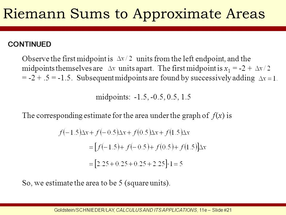 Goldstein/SCHNIEDER/LAY, CALCULUS AND ITS APPLICATIONS, 11e – Slide #21 Riemann Sums to Approximate Areas Observe the first midpoint is units from the left endpoint, and the midpoints themselves are units apart.