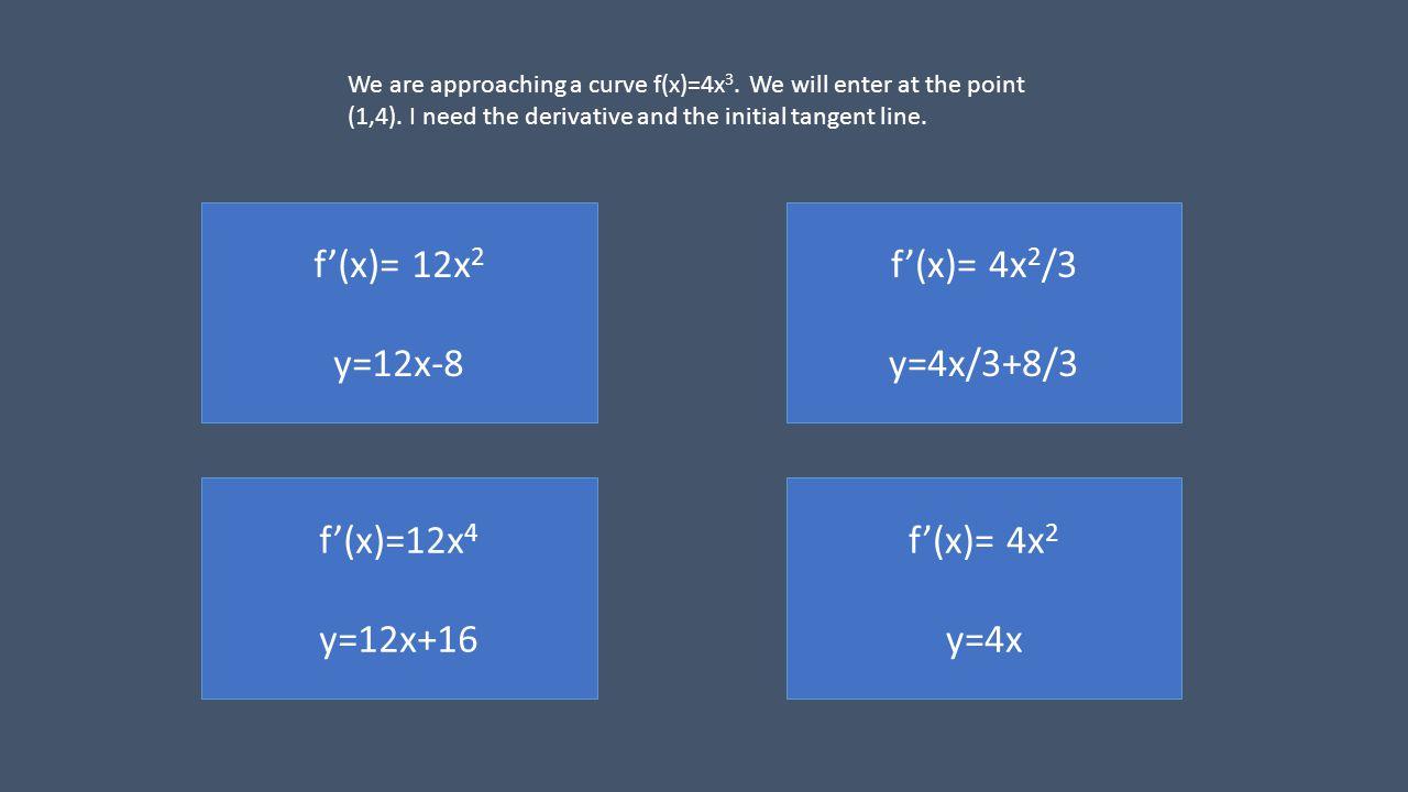 f(x)= 4x 2 /3 y=4x/3+8/3 f(x)= 12x 2 y=12x-8 f(x)=12x 4 y=12x+16 f(x)= 4x 2 y=4x We are approaching a curve f(x)=4x 3.