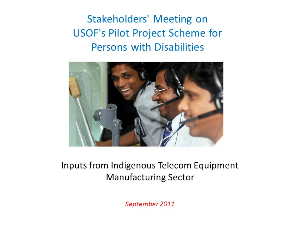 Inputs from Indigenous Telecom Equipment Manufacturing Sector September 2011 Stakeholders' Meeting on USOF's Pilot Project Scheme for Persons with Dis
