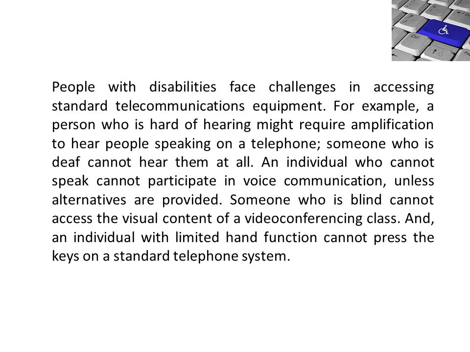 People with disabilities face challenges in accessing standard telecommunications equipment. For example, a person who is hard of hearing might requir