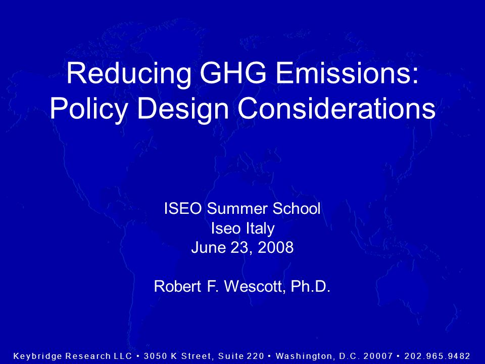Reducing GHG Emissions: Policy Design Considerations ISEO Summer School Iseo Italy June 23, 2008 Robert F.