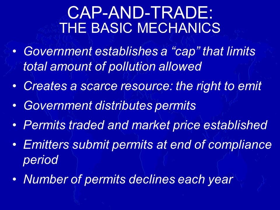 Government establishes a cap that limits total amount of pollution allowed Creates a scarce resource: the right to emit Government distributes permits Permits traded and market price established Emitters submit permits at end of compliance period Number of permits declines each year CAP-AND-TRADE: THE BASIC MECHANICS