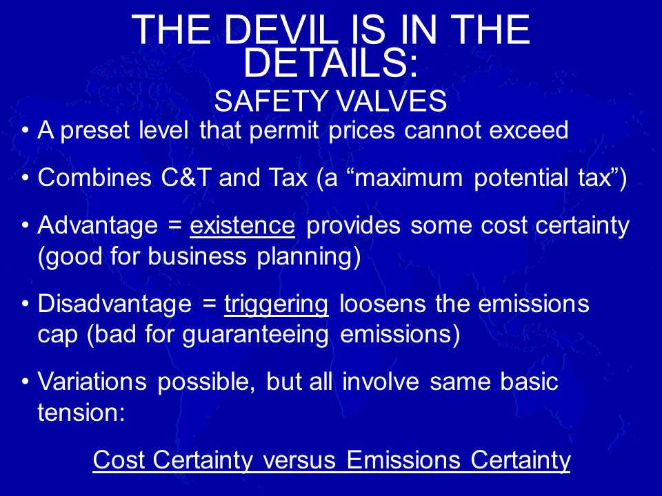 A preset level that permit prices cannot exceed Combines C&T and Tax (a maximum potential tax) Advantage = existence provides some cost certainty (good for business planning) Disadvantage = triggering loosens the emissions cap (bad for guaranteeing emissions) Variations possible, but all involve same basic tension: Cost Certainty versus Emissions Certainty THE DEVIL IS IN THE DETAILS: SAFETY VALVES