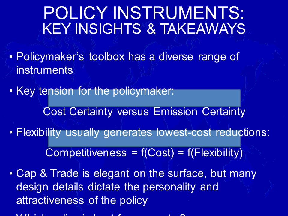 Policymakers toolbox has a diverse range of instruments Key tension for the policymaker: Cost Certainty versus Emission Certainty Flexibility usually generates lowest-cost reductions: Competitiveness = f(Cost) = f(Flexibility) Cap & Trade is elegant on the surface, but many design details dictate the personality and attractiveness of the policy Which policy is best for a country.
